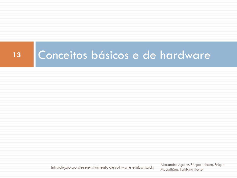 Conceitos básicos e de hardware 13 Alexandra Aguiar, Sérgio Johann, Felipe Magalhães, Fabiano Hessel Introdução ao desenvolvimento de software embarcado