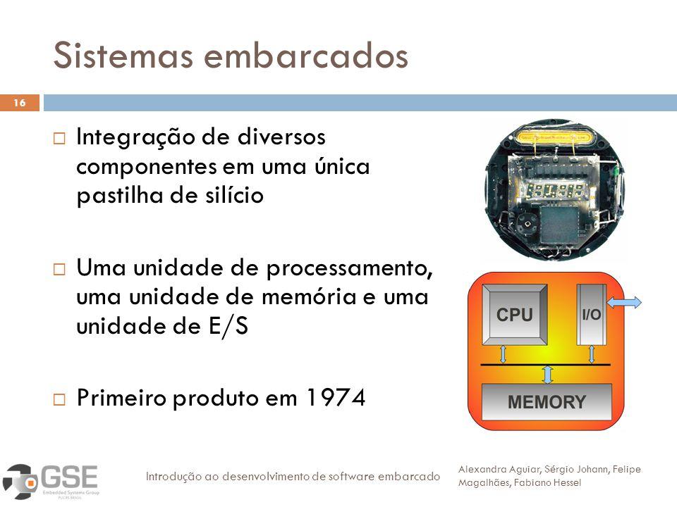 Sistemas embarcados 16 Integração de diversos componentes em uma única pastilha de silício Uma unidade de processamento, uma unidade de memória e uma unidade de E/S Primeiro produto em 1974 Alexandra Aguiar, Sérgio Johann, Felipe Magalhães, Fabiano Hessel Introdução ao desenvolvimento de software embarcado