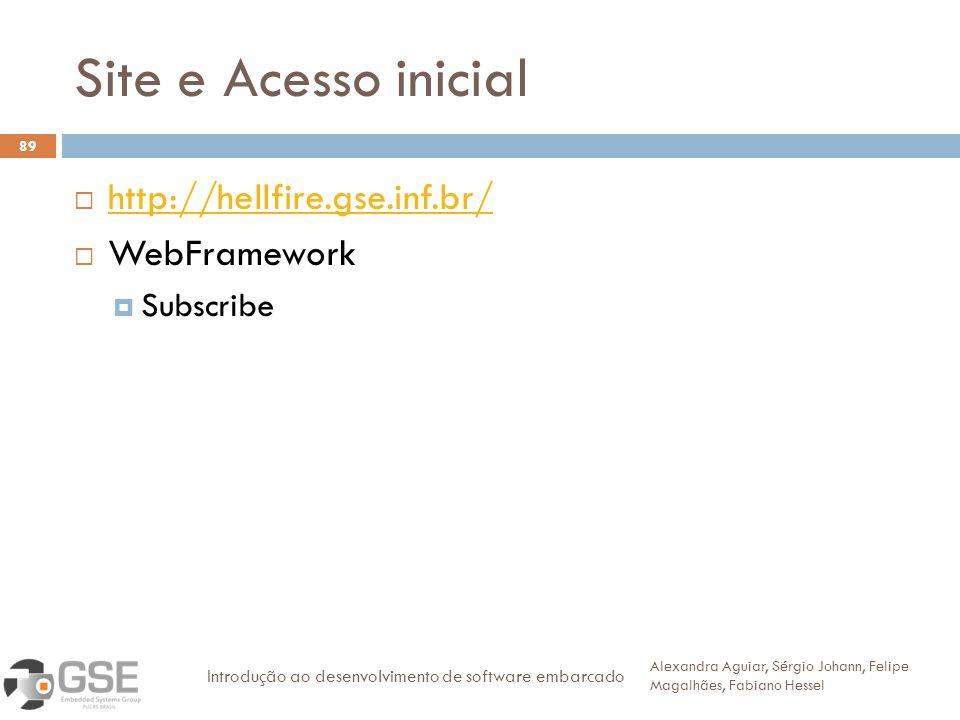 Site e Acesso inicial 89 http://hellfire.gse.inf.br/ WebFramework Subscribe Alexandra Aguiar, Sérgio Johann, Felipe Magalhães, Fabiano Hessel Introdução ao desenvolvimento de software embarcado