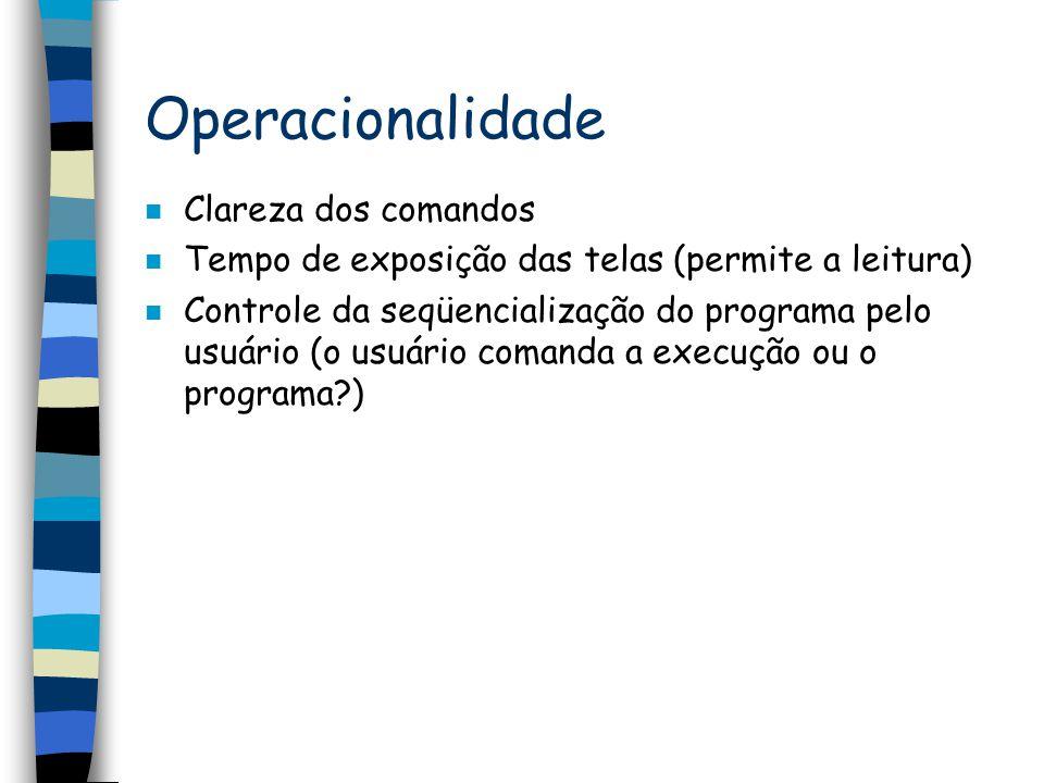 Operacionalidade n Clareza dos comandos n Tempo de exposição das telas (permite a leitura) n Controle da seqüencialização do programa pelo usuário (o
