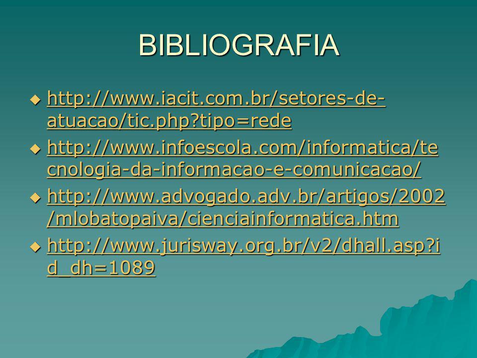 BIBLIOGRAFIA http://www.iacit.com.br/setores-de- atuacao/tic.php tipo=rede http://www.iacit.com.br/setores-de- atuacao/tic.php tipo=rede http://www.iacit.com.br/setores-de- atuacao/tic.php tipo=rede http://www.iacit.com.br/setores-de- atuacao/tic.php tipo=rede http://www.infoescola.com/informatica/te cnologia-da-informacao-e-comunicacao/ http://www.infoescola.com/informatica/te cnologia-da-informacao-e-comunicacao/ http://www.infoescola.com/informatica/te cnologia-da-informacao-e-comunicacao/ http://www.infoescola.com/informatica/te cnologia-da-informacao-e-comunicacao/ http://www.advogado.adv.br/artigos/2002 /mlobatopaiva/cienciainformatica.htm http://www.advogado.adv.br/artigos/2002 /mlobatopaiva/cienciainformatica.htm http://www.advogado.adv.br/artigos/2002 /mlobatopaiva/cienciainformatica.htm http://www.advogado.adv.br/artigos/2002 /mlobatopaiva/cienciainformatica.htm http://www.jurisway.org.br/v2/dhall.asp i d_dh=1089 http://www.jurisway.org.br/v2/dhall.asp i d_dh=1089 http://www.jurisway.org.br/v2/dhall.asp i d_dh=1089 http://www.jurisway.org.br/v2/dhall.asp i d_dh=1089