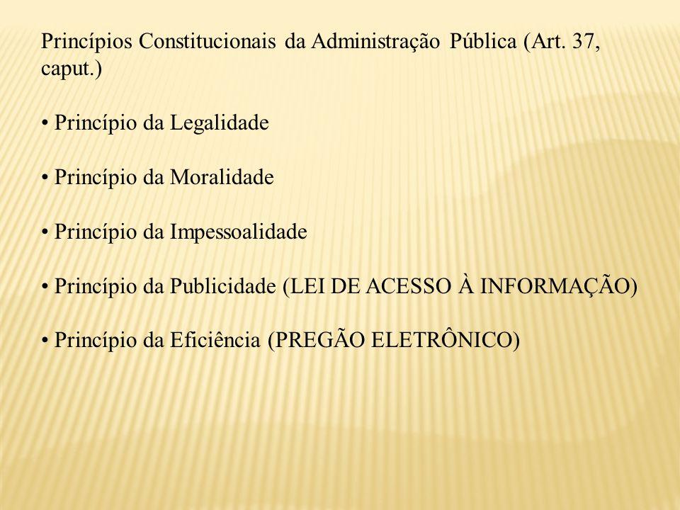 Princípios Constitucionais da Administração Pública (Art. 37, caput.) Princípio da Legalidade Princípio da Moralidade Princípio da Impessoalidade Prin