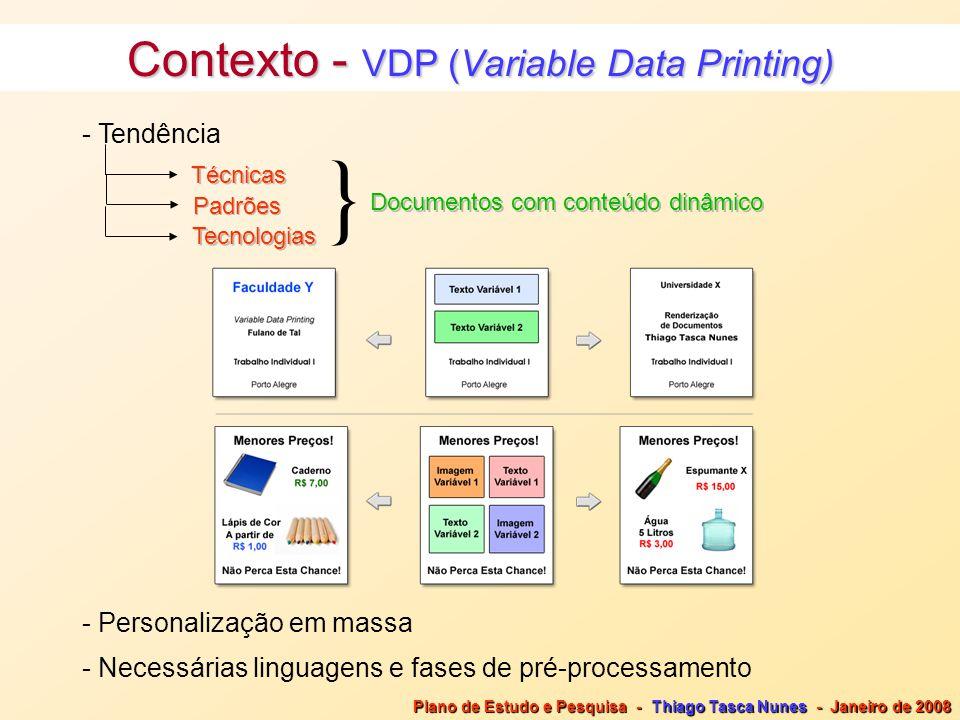 Contexto - VDP (Variable Data Printing) - Tendência Técnicas Padrões - Personalização em massa - Necessárias linguagens e fases de pré-processamento Tecnologias Documentos com conteúdo dinâmico } Plano de Estudo e Pesquisa - Thiago Tasca Nunes - Janeiro de 2008