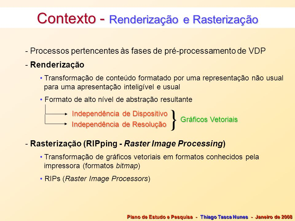 Contexto - Renderização e Rasterização - Processos pertencentes às fases de pré-processamento de VDP - Renderização Transformação de conteúdo formatado por uma representação não usual para uma apresentação inteligível e usual Formato de alto nível de abstração resultante Independência de Dispositivo Independência de Resolução Gráficos Vetoriais - Rasterização (RIPping - Raster Image Processing) Transformação de gráficos vetoriais em formatos conhecidos pela impressora (formatos bitmap) RIPs (Raster Image Processors) } Plano de Estudo e Pesquisa - Thiago Tasca Nunes - Janeiro de 2008