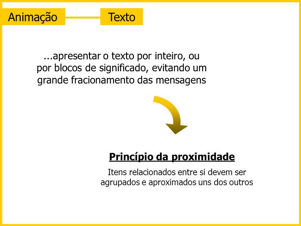 AnimaçãoTexto...apresentar o texto por inteiro, ou por blocos de significado, evitando um grande fracionamento das mensagens Princípio da proximidade Itens relacionados entre si devem ser agrupados e aproximados uns dos outros
