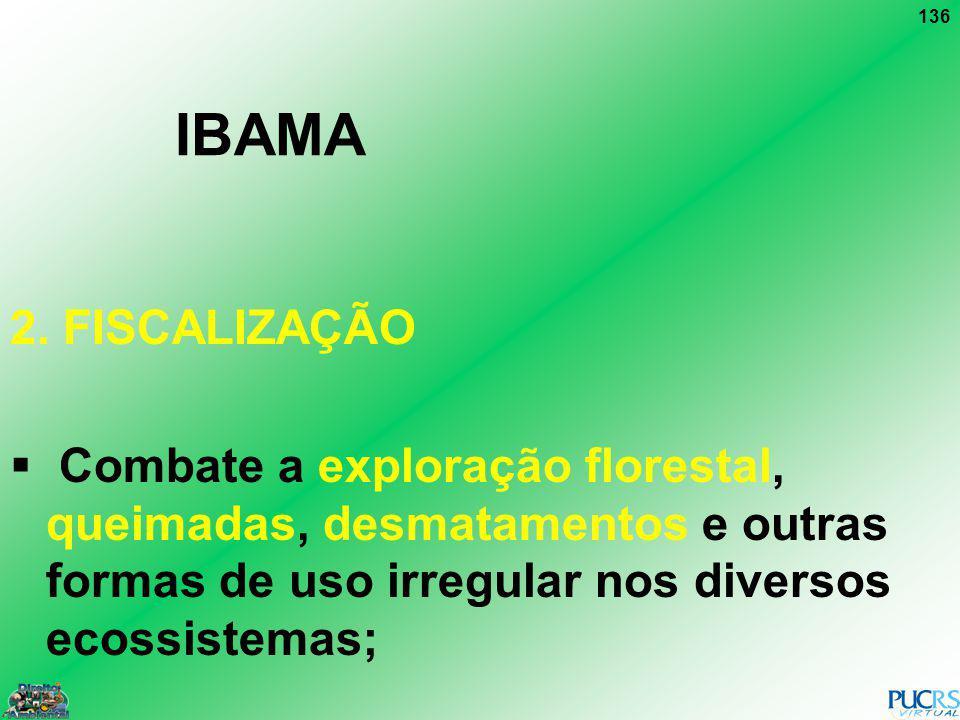136 IBAMA 2. FISCALIZAÇÃO Combate a exploração florestal, queimadas, desmatamentos e outras formas de uso irregular nos diversos ecossistemas;