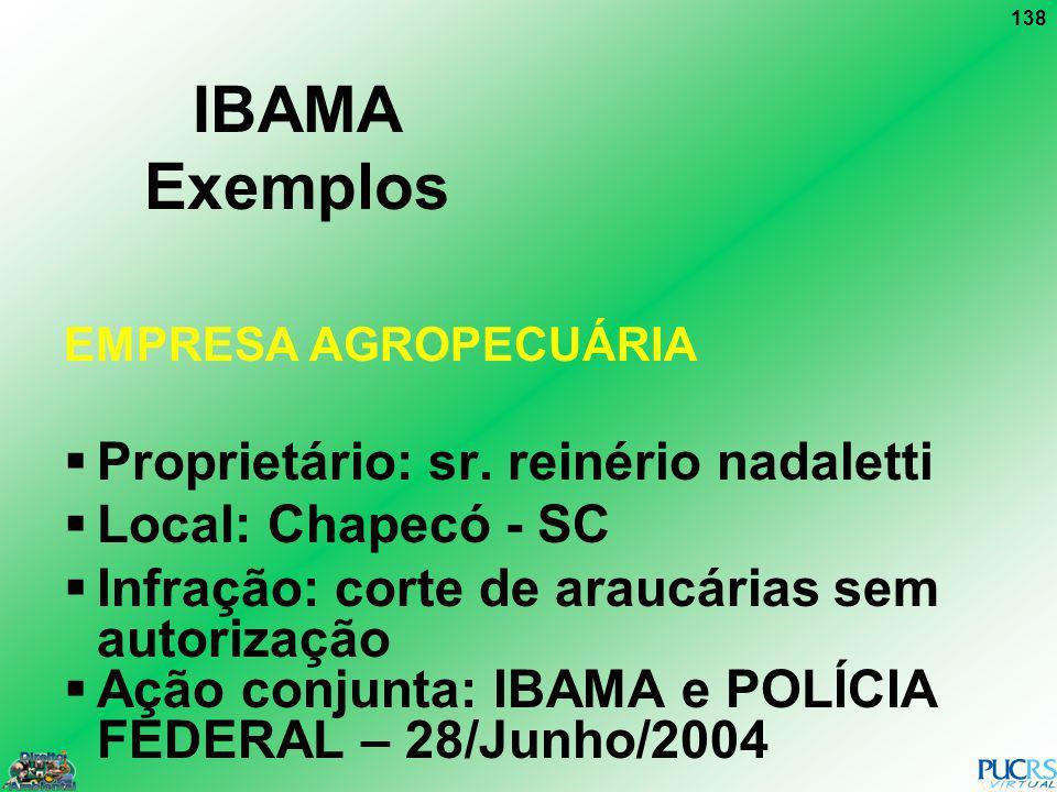 138 IBAMA Exemplos EMPRESA AGROPECUÁRIA Proprietário: sr. reinério nadaletti Local: Chapecó - SC Infração: corte de araucárias sem autorização Ação co
