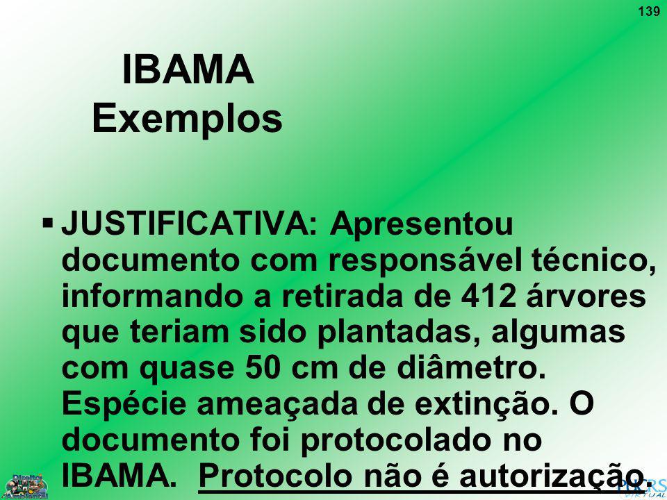 139 IBAMA Exemplos JUSTIFICATIVA: Apresentou documento com responsável técnico, informando a retirada de 412 árvores que teriam sido plantadas, alguma