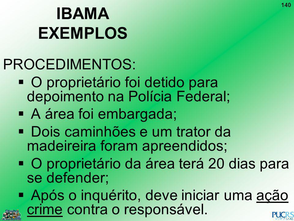 140 IBAMA EXEMPLOS PROCEDIMENTOS: O proprietário foi detido para depoimento na Polícia Federal; A área foi embargada; Dois caminhões e um trator da ma