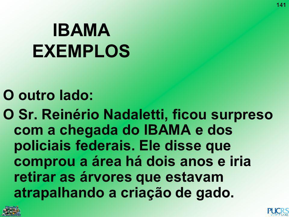 141 IBAMA EXEMPLOS O outro lado: O Sr. Reinério Nadaletti, ficou surpreso com a chegada do IBAMA e dos policiais federais. Ele disse que comprou a áre