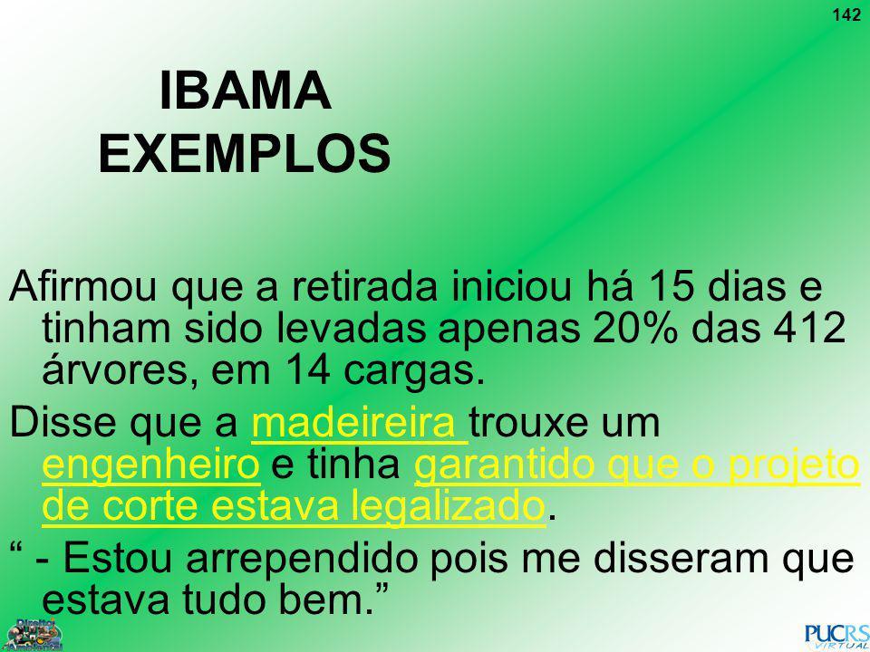 142 IBAMA EXEMPLOS Afirmou que a retirada iniciou há 15 dias e tinham sido levadas apenas 20% das 412 árvores, em 14 cargas. Disse que a madeireira tr