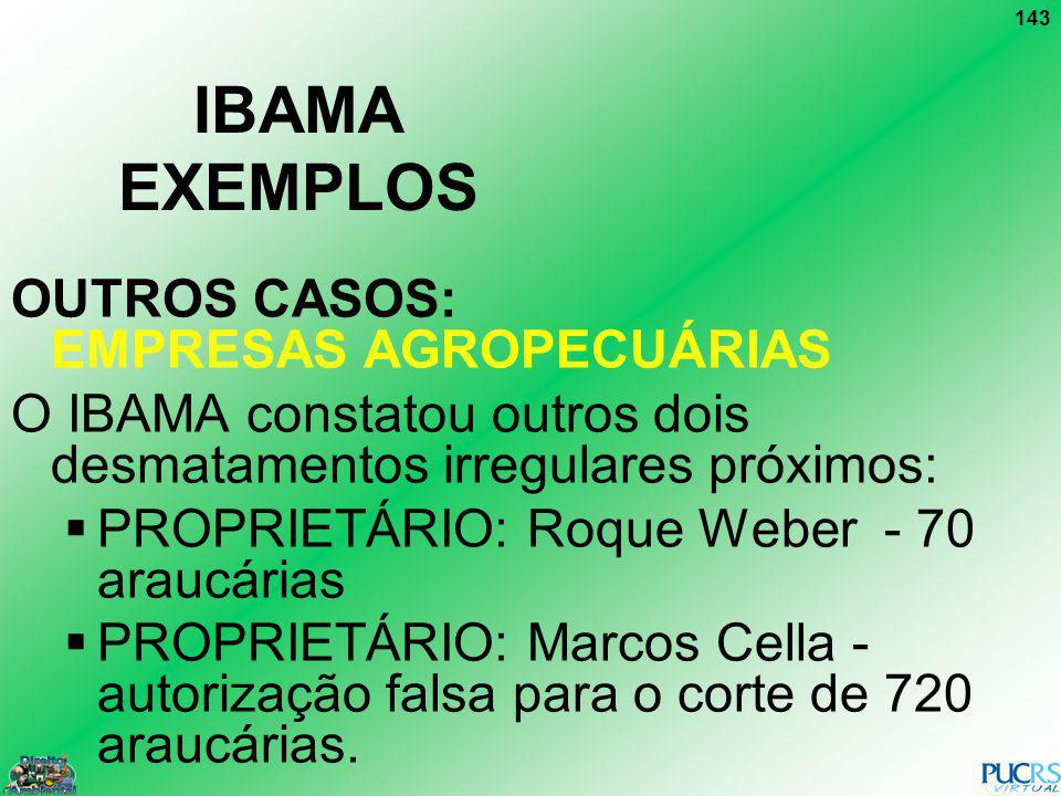 143 IBAMA EXEMPLOS OUTROS CASOS: EMPRESAS AGROPECUÁRIAS O IBAMA constatou outros dois desmatamentos irregulares próximos: PROPRIETÁRIO: Roque Weber -