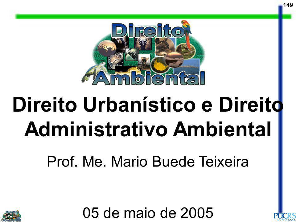 149 Direito Urbanístico e Direito Administrativo Ambiental Prof. Me. Mario Buede Teixeira 05 de maio de 2005