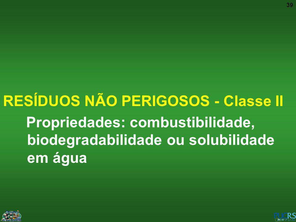 39 RESÍDUOS NÃO PERIGOSOS - Classe II Propriedades: combustibilidade, biodegradabilidade ou solubilidade em água