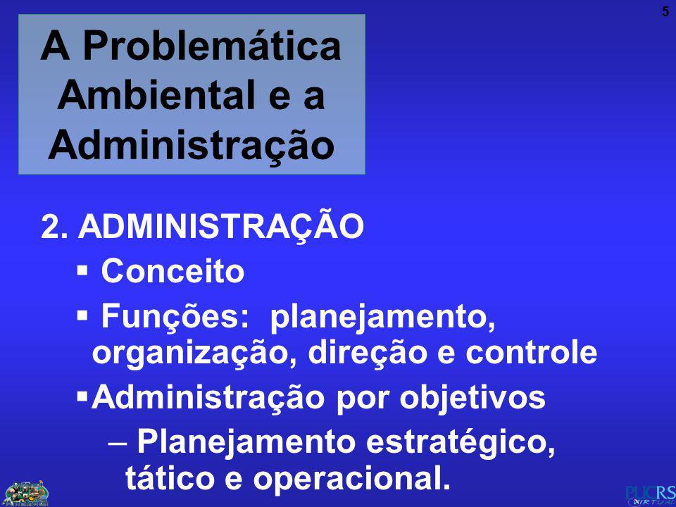5 A Problemática Ambiental e a Administração 2. ADMINISTRAÇÃO Conceito Funções: planejamento, organização, direção e controle Administração por objeti