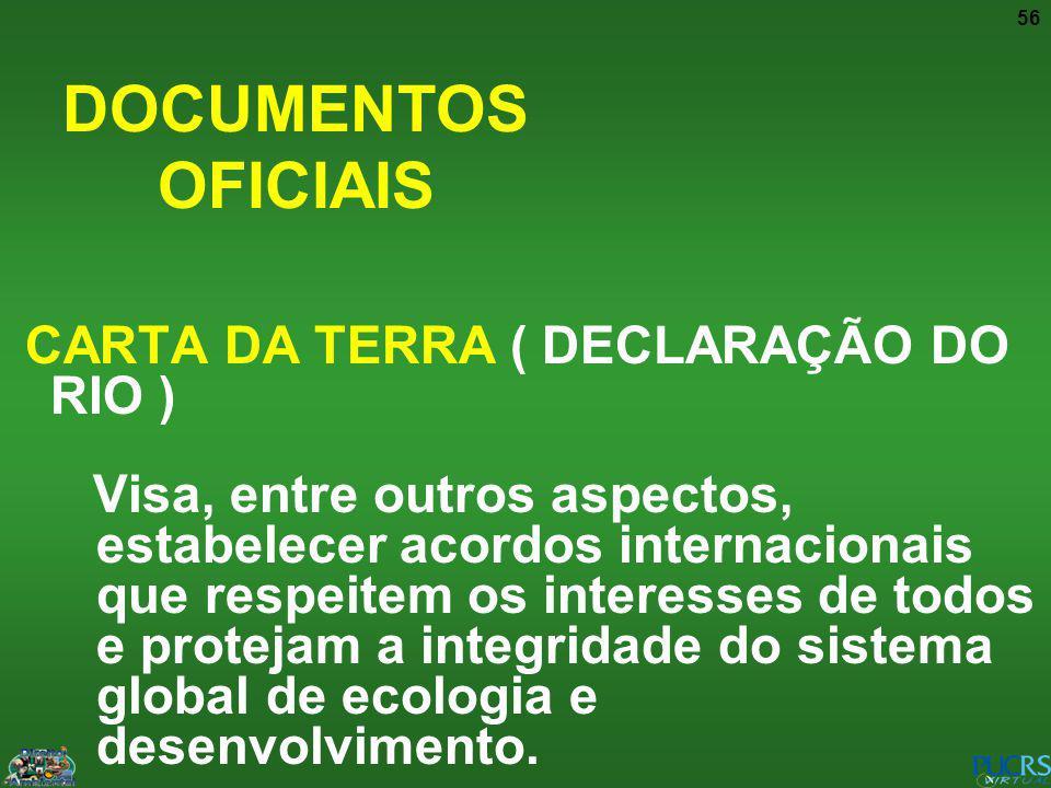56 DOCUMENTOS OFICIAIS CARTA DA TERRA ( DECLARAÇÃO DO RIO ) Visa, entre outros aspectos, estabelecer acordos internacionais que respeitem os interesse
