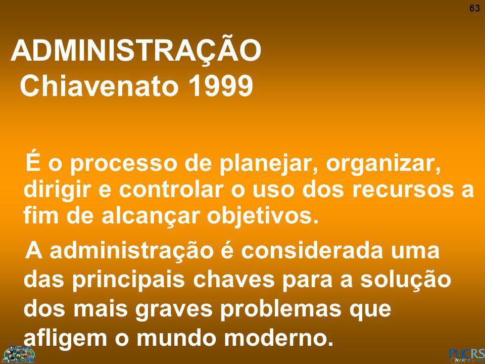 63 ADMINISTRAÇÃO Chiavenato 1999 É o processo de planejar, organizar, dirigir e controlar o uso dos recursos a fim de alcançar objetivos. A administra