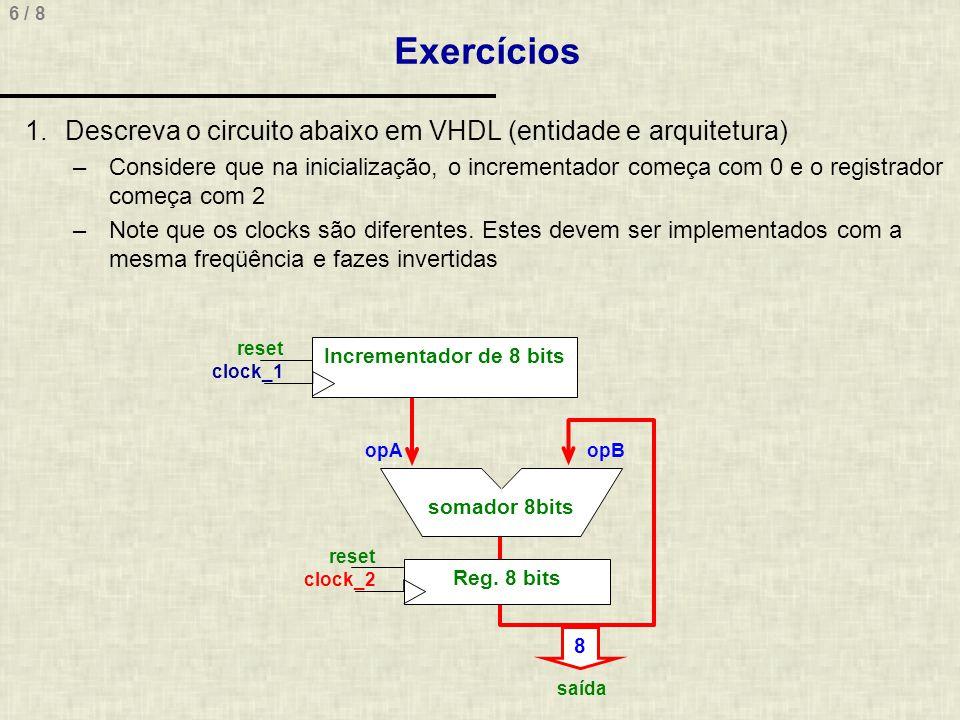 7 / 8 Exercícios 2.Extraia um diagrama de blocos representativo para o VHDL abaixo entity Blocos is port ( inicio, ck: in std_logic; valorCarga: in std_logic_vector(3 downto 0); valorOut: out std_logic_vector(1 downto 0); sh: out std_logic ); end Blocos; architecture Blocos of Blocos is signal reg1, reg2: std_logic_vector(3 downto 0); signal r3: std_logic_vector(1 downto 0); signal n1, n2, n3: std_logic; begin Reg_1: process(inicio) begin if inicio = 1 then reg1 <= valorCarga; end if; end process; Reg_2: process(inicio, ck) begin if inicio = 1 then reg2 <= valorCarga; elsif ck event and ck = 1 then reg2 <= 0 & reg2(3 downto 1); end if; end process; n1 <= reg1(1) xor reg1(0); n2 <= reg1(3) and reg1(2); n3 <= n1 nand n2; r3 <= reg2(0) & n3; sh <= reg2(0); valorOut <= r3; end Blocos;