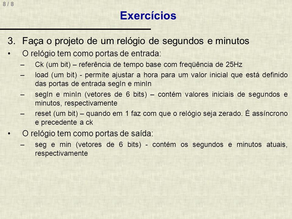 8 / 8 Exercícios 3.Faça o projeto de um relógio de segundos e minutos O relógio tem como portas de entrada: –Ck (um bit) – referência de tempo base co