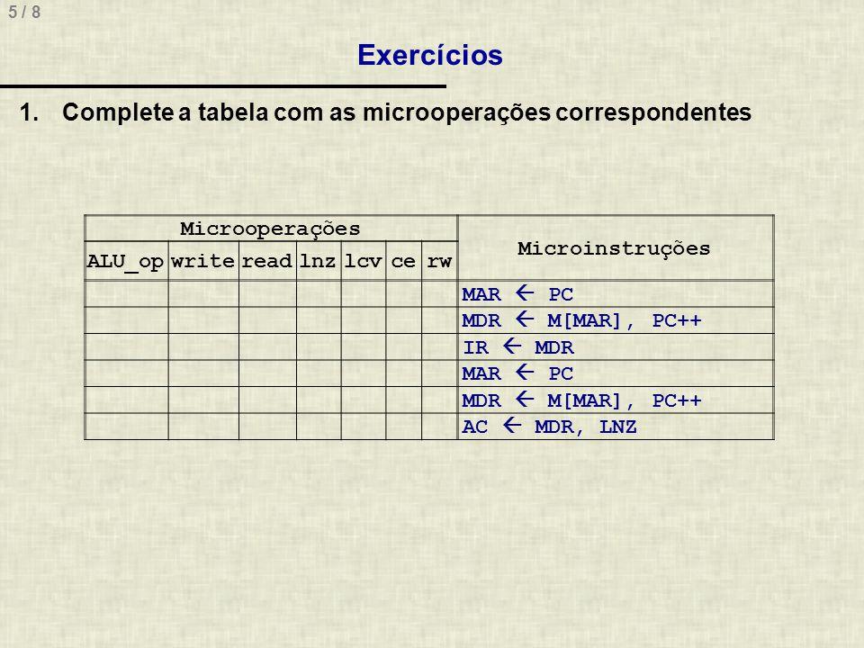 5 / 8 Exercícios Microoperações Microinstruções ALU_opwritereadlnzlcvcerw MAR PC MDR M[MAR], PC++ IR MDR MAR PC MDR M[MAR], PC++ AC MDR, LNZ 1.Complet