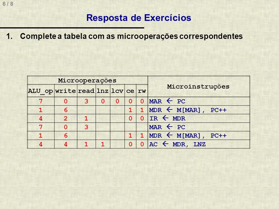 6 / 8 Resposta de Exercícios Microoperações Microinstruções ALU_opwritereadlnzlcvcerw 7030000MAR PC 1611MDR M[MAR], PC++ 42100IR MDR 703MAR PC 1611MDR