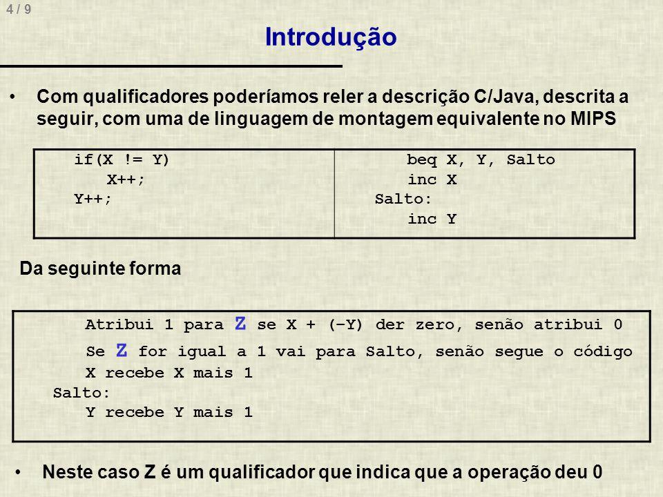 4 / 9 Introdução Com qualificadores poderíamos reler a descrição C/Java, descrita a seguir, com uma de linguagem de montagem equivalente no MIPS if(X != Y) X++; Y++; beq X, Y, Salto inc X Salto: inc Y Da seguinte forma Atribui 1 para Z se X + (–Y) der zero, senão atribui 0 Se Z for igual a 1 vai para Salto, senão segue o código X recebe X mais 1 Salto: Y recebe Y mais 1 Neste caso Z é um qualificador que indica que a operação deu 0
