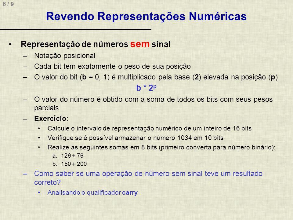 6 / 9 Revendo Representações Numéricas Representação de números sem sinal –Notação posicional –Cada bit tem exatamente o peso de sua posição –O valor do bit (b = 0, 1) é multiplicado pela base (2) elevada na posição (p) b * 2 p –O valor do número é obtido com a soma de todos os bits com seus pesos parciais –Exercício: Calcule o intervalo de representação numérico de um inteiro de 16 bits Verifique se é possível armazenar o número 1034 em 10 bits Realize as seguintes somas em 8 bits (primeiro converta para número binário): a.129 + 76 b.150 + 200 –Como saber se uma operação de número sem sinal teve um resultado correto.