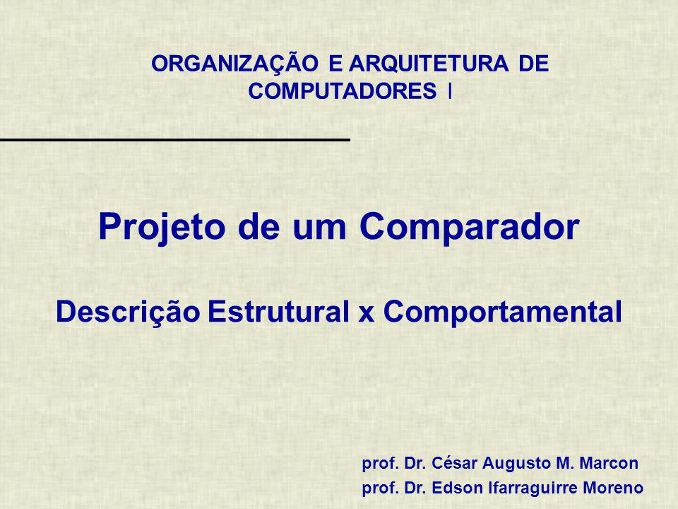 ORGANIZAÇÃO E ARQUITETURA DE COMPUTADORES I prof. Dr. César Augusto M. Marcon prof. Dr. Edson Ifarraguirre Moreno Projeto de um Comparador Descrição E