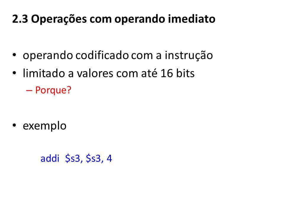 2.3 Operações com operando imediato operando codificado com a instrução limitado a valores com até 16 bits – Porque.