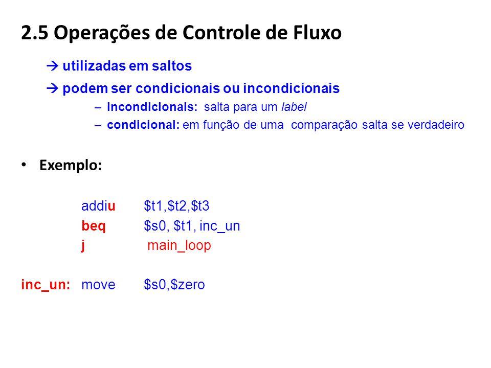2.5 Operações de Controle de Fluxo utilizadas em saltos podem ser condicionais ou incondicionais –incondicionais: salta para um label –condicional: em função de uma comparação salta se verdadeiro Exemplo: addiu$t1,$t2,$t3 beq $s0, $t1, inc_un j main_loop inc_un: move$s0,$zero