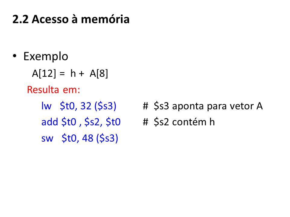 Exemplo A[12] = h + A[8] Resulta em: lw $t0, 32 ($s3)# $s3 aponta para vetor A add $t0, $s2, $t0 # $s2 contém h sw $t0, 48 ($s3)