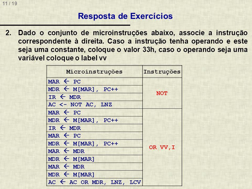 11 / 19 Resposta de Exercícios MicroinstruçõesInstruções MAR PC NOT MDR M[MAR], PC++ IR MDR AC <- NOT AC, LNZ MAR PC OR VV,I MDR M[MAR], PC++ IR MDR M