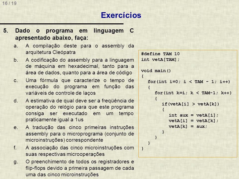 16 / 19 Exercícios 5.Dado o programa em linguagem C apresentado abaixo, faça: a.A compilação deste para o assembly da arquitetura Cleópatra b.A codifi