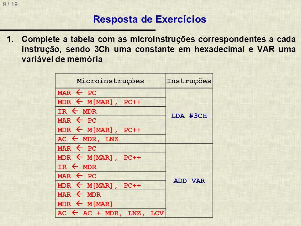 9 / 19 Resposta de Exercícios MicroinstruçõesInstruções MAR PC LDA #3CH MDR M[MAR], PC++ IR MDR MAR PC MDR M[MAR], PC++ AC MDR, LNZ MAR PC ADD VAR MDR