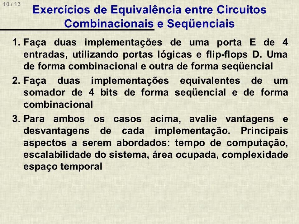 10 / 13 Exercícios de Equivalência entre Circuitos Combinacionais e Seqüenciais 1.Faça duas implementações de uma porta E de 4 entradas, utilizando portas lógicas e flip-flops D.