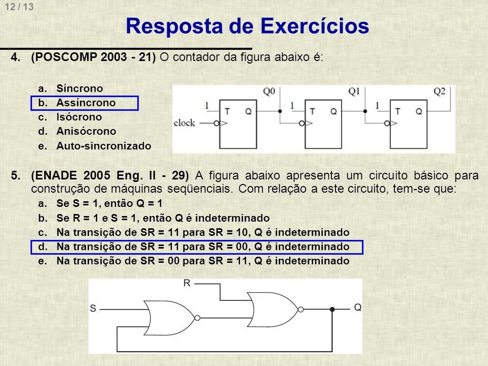12 / 13 Resposta de Exercícios 4.(POSCOMP 2003 - 21) O contador da figura abaixo é: a.Síncrono b.Assíncrono c.Isócrono d.Anisócrono e.Auto-sincronizado 5.(ENADE 2005 Eng.