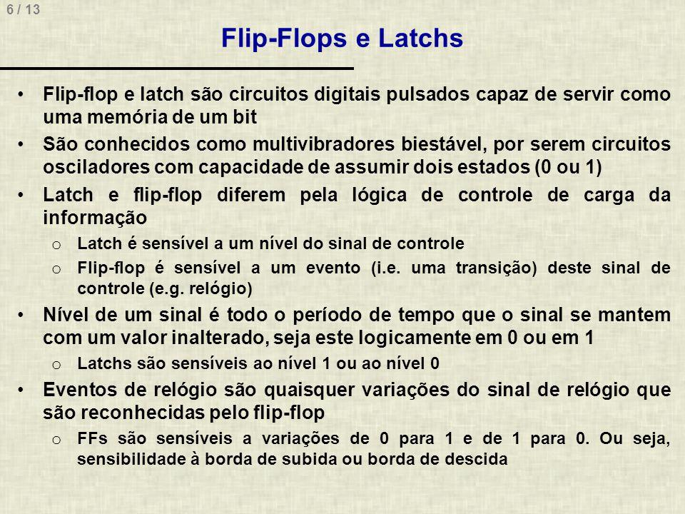 6 / 13 Flip-Flops e Latchs Flip-flop e latch são circuitos digitais pulsados capaz de servir como uma memória de um bit São conhecidos como multivibradores biestável, por serem circuitos osciladores com capacidade de assumir dois estados (0 ou 1) Latch e flip-flop diferem pela lógica de controle de carga da informação o Latch é sensível a um nível do sinal de controle o Flip-flop é sensível a um evento (i.e.