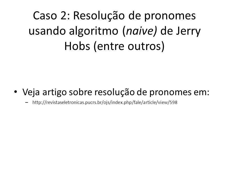 Caso 2: Resolução de pronomes usando algoritmo (naive) de Jerry Hobs (entre outros) Veja artigo sobre resolução de pronomes em: – http://revistaseletr