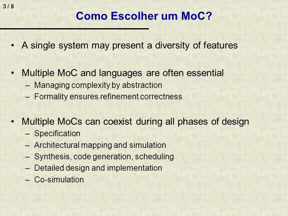 3 / 8 Como Escolher um MoC? A single system may present a diversity of features Multiple MoC and languages are often essential –Managing complexity by