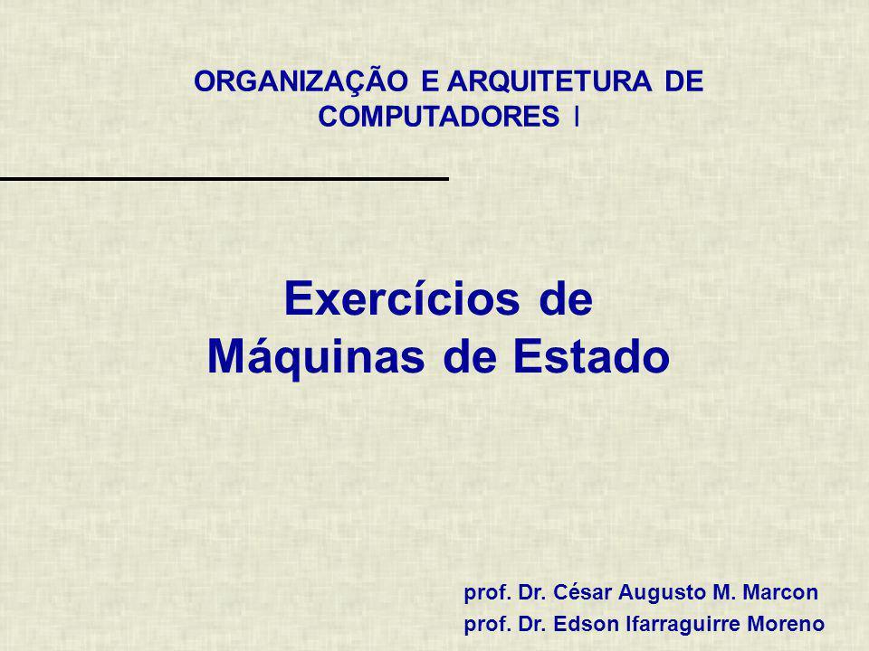 ORGANIZAÇÃO E ARQUITETURA DE COMPUTADORES I prof. Dr. César Augusto M. Marcon prof. Dr. Edson Ifarraguirre Moreno Exercícios de Máquinas de Estado