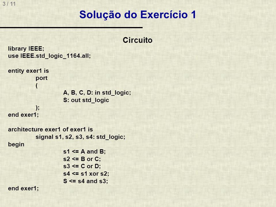 4 / 11 Solução do Exercício 1 library IEEE; use IEEE.std_logic_1164.all; entity tb is end tb; architecture tb of tb is signal input_a, input_b, input_c, input_d: std_logic := 0 ; signal output: std_logic ; begin instanciacao: entity work.exer1 port map( A => input_a, B => input_b, C => input_c, D => input_d, S => output ); pa: process begin input_a <= not input_a after 80 ns; wait for 80 ns; end process; pb: process begin input_b <= not input_b after 40 ns; wait for 40 ns; end process; pc: process begin input_c <= not input_c after 20 ns; wait for 20 ns; end process; pd: process begin input_d <= not input_d after 10 ns; wait for 10 ns; end process; end tb;
