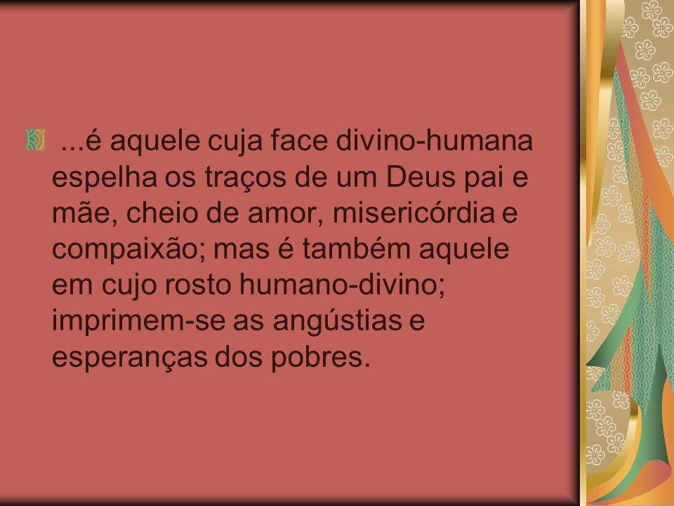 ...é aquele cuja face divino-humana espelha os traços de um Deus pai e mãe, cheio de amor, misericórdia e compaixão; mas é também aquele em cujo rosto
