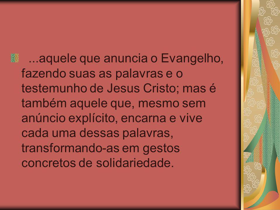 ...aquele que anuncia o Evangelho, fazendo suas as palavras e o testemunho de Jesus Cristo; mas é também aquele que, mesmo sem anúncio explícito, enca