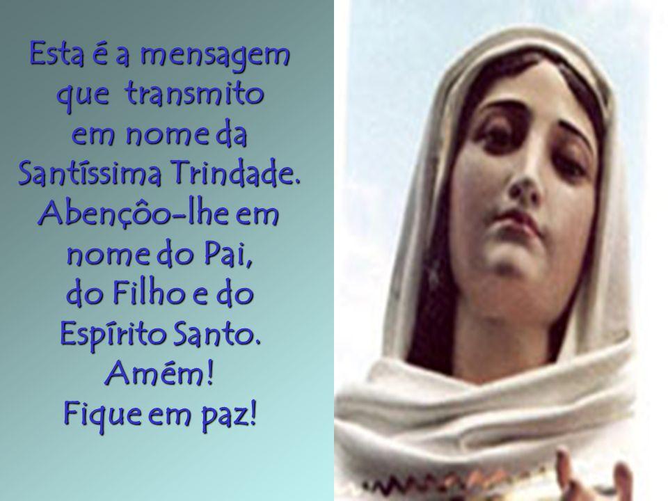 Esta é a mensagem que transmito em nome da Santíssima Trindade. Abençôo-lhe em nome do Pai, do Filho e do Espírito Santo. Amém! Fique em paz!