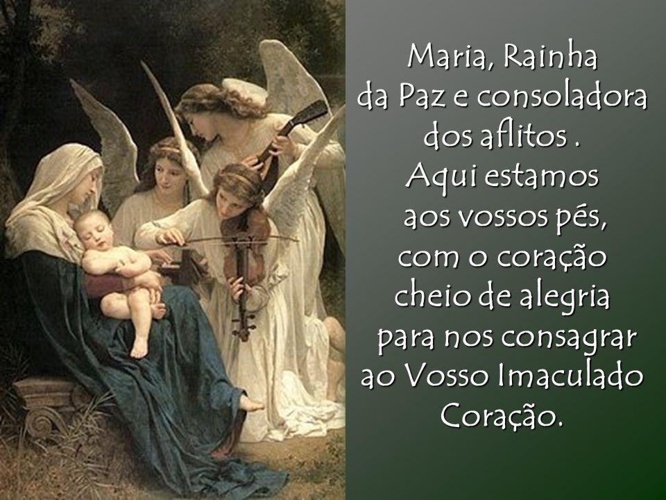 Maria, Rainha da Paz e consoladora dos aflitos. Aqui estamos aos vossos pés, aos vossos pés, com o coração cheio de alegria para nos consagrar para no