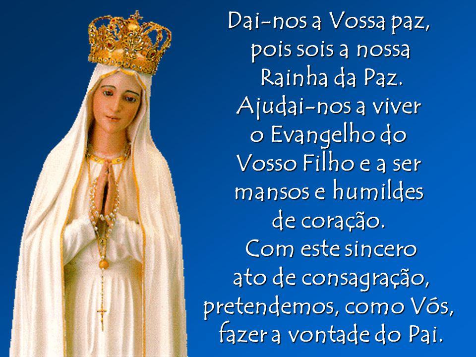 Dai-nos a Vossa paz, pois sois a nossa Rainha da Paz. Rainha da Paz. Ajudai-nos a viver o Evangelho do Vosso Filho e a ser mansos e humildes de coraçã