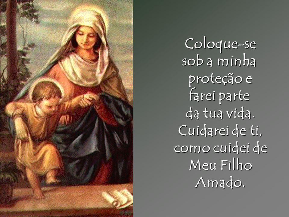 Coloque-se sob a minha proteção e farei parte da tua vida. Cuidarei de ti, como cuidei de Meu Filho Amado.