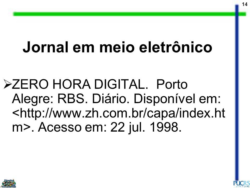 14 Jornal em meio eletrônico ZERO HORA DIGITAL. Porto Alegre: RBS. Diário. Disponível em:. Acesso em: 22 jul. 1998.