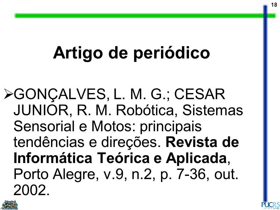 18 Artigo de periódico GONÇALVES, L. M. G.; CESAR JUNIOR, R. M. Robótica, Sistemas Sensorial e Motos: principais tendências e direções. Revista de Inf