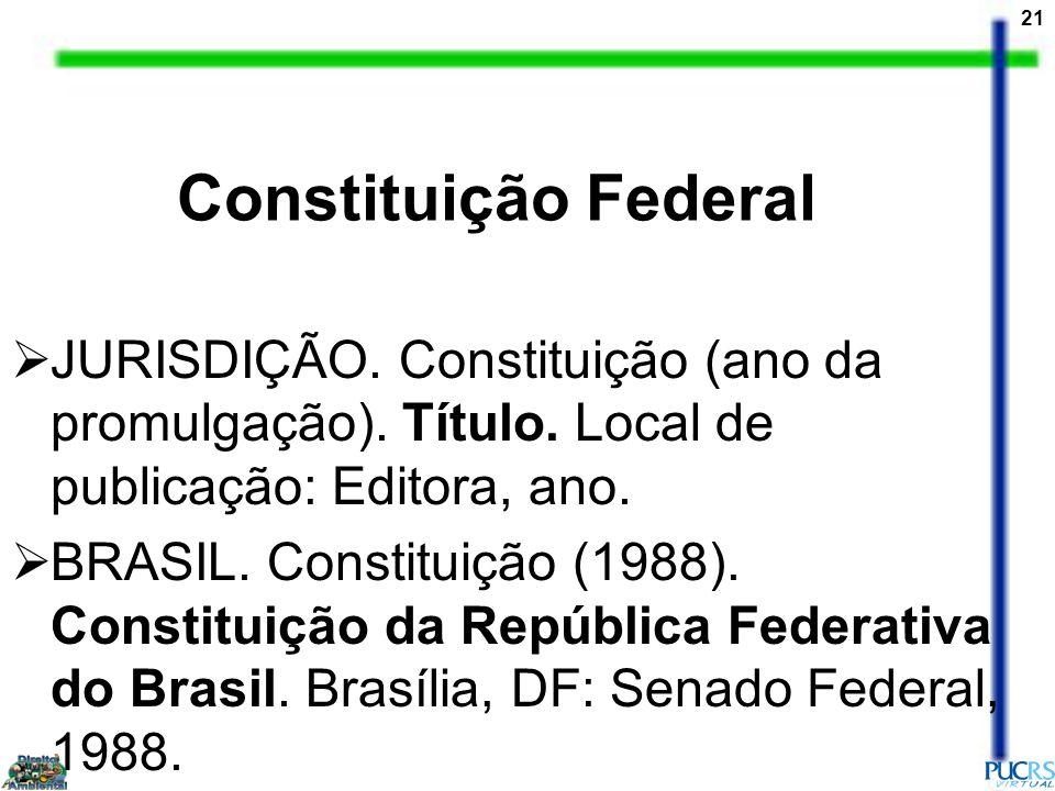 21 Constituição Federal JURISDIÇÃO. Constituição (ano da promulgação). Título. Local de publicação: Editora, ano. BRASIL. Constituição (1988). Constit